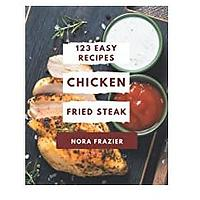 123 Easy Chicken Fried Steak Recipes: Greatest Easy Chicken Fried Steak Cookbook of All Time