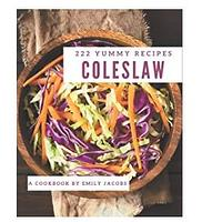 222 Yummy Coleslaw Recipes: A Yummy Coleslaw Cookbook for Your Gathering