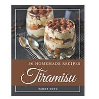 50 Homemade Tiramisu Recipes: From The Tiramisu Cookbook To The Table