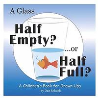 A Glass Half Empty? ... or Half Full? A Children's Book for Grown Ups