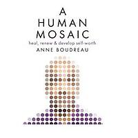 A Human Mosaic: Heal, Renew & Develop Self-Worth by Anne Boudreau