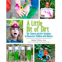 """A Little Bit of Dirt: 55+ Science and Art Activities to Reconnect Children With Nature"""
