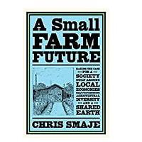 A Small Farm Future: Making the Case for a Society Built Around Local Economies, Self-Provisioning, Agricultural Diversity and a Shared Earth by Chris Smaje (October 21, 2020)