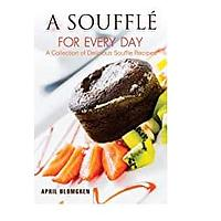 A Souffle for Every Day: A Collection of Delicious Souffle Recipes