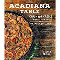 Acadiana Table: Cajun & Creole Home Cooking From the Heart of Louisiana