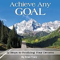 Achieve Any Goal: 12 Steps to Realizing Your Dreams