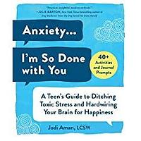 Anxiety . . . I'm So Done with You: A Teen's Guide to Ditching Toxic Stress and Hardwiring Your Brain for Happiness by Jodi Aman