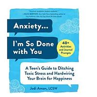 Anxiety ... I'm So Done with You: A Teen's Guide to Ditching Toxic Stress and Hardwiring Your Brain for Happiness