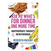 Ask Me What's for Dinner One More Time: Inappropriate Thoughts on Motherhood