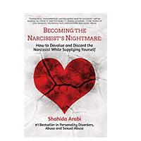 Becoming the Narcissist's Nightmare: How to Devalue and Discard the Narcissist While Supplying Yourself by Shahida Arabi
