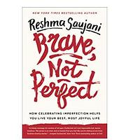 Brave, Not Perfect: How Celebrating Imperfection Helps You Live Your Best, Most Joyful Life by Reshma Saujani