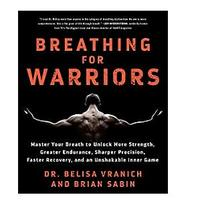 Breathing for Warriors: Master Your Breath to Unlock More Strength, Greater Endurance, Sharper Precision, Faster Recovery and an Unshakable Inner Game