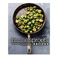 Brussel Sprouts Recipes: A Brussel Sprouts Cookbook with Delicious Brussels Sprouts Recipes