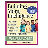 Building Moral Intelligence: The Seven Essential Virtues that Teach Kids to Do the Right Thing by Michele Borba