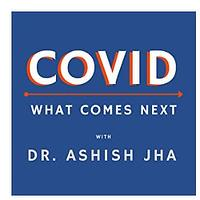 COVID: What Comes Next by Dr. Ashish Jha (Podcast)