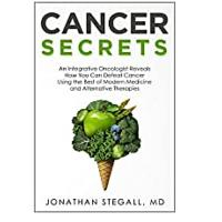 Cancer Secrets: An Integrative Oncologist Reveals How You Can Defeat Cancer Using the Best of Modern Medicine and Alternative Therapies