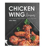 Chicken Wing Recipes: A Complete Cookbook of Sweet & Savory Wing Ideas