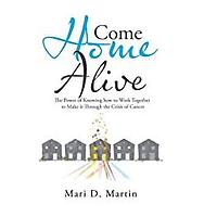 Come Home Alive: The Power of Knowing How to Work Together to Make It Through the Crisis of Cancer by Mari D Martin