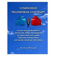 Compassion Transforms Contempt: A Black Dialogue Expert's Advice for White Progressives on Down-Revving Anger, Creating Connections ... and Maybe Changing the World
