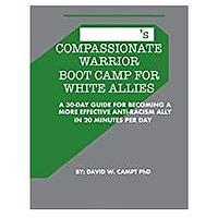 Compassionate Warrior Boot Camp for White Allies: A 30 Day Guide for Becoming a More Effective Anti-Racism Ally in 20 Minutes Per Day