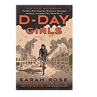 D-Day Girls: The Spies Who Armed the Resistance, Sabotaged the Nazis and Helped Win World War II