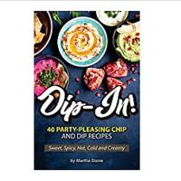 Dip-In! 40 Party-Pleasing Chip and Dip Recipes - Sweet, Spicy, Hot, Cold and Creamy