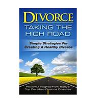 """Taking the High Road in Divorce: Simple Strategies for Creating a Healthy Divorce"""