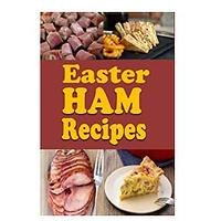 Easter Ham Recipes: A Cookbook Full of Delicious Leftover Easter Ham Dishes