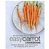 Easy Carrot Cookbook: 50 Delicious Carrot Recipes; Simple Methods and Techniques for Cooking With Carrots