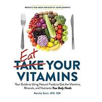 Eat Your Vitamins: Your Guide to Using Natural Foods to Get the Vitamins, Minerals and Nutrients Your Body Needs