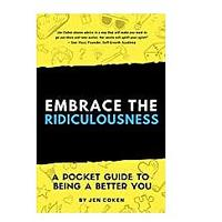 Embrace The Ridiculousness! A Pocket Guide To Being A Better You by Jennifer Coken