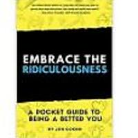 Embrace The Ridiculousness! A Pocket Guide To Being A Better You by Jen Coken