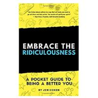 """Embrace the Ridiculousness: A Pocket Guide to Being a Better You"" by Jennifer Coken"