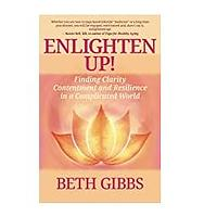 Enlighten Up! Finding Clarity, Contentment and Resilience in a Complicated World  by Beth Gibbs