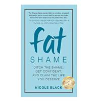 Fat Shame: Ditch the Shame, Get Confident and Claim the Life You Deserve