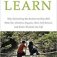 """Free to Learn: Why Unleashing the Instinct to Play Will Make Our Children Happier, More Self-Reliant, and Better Students for Life"""