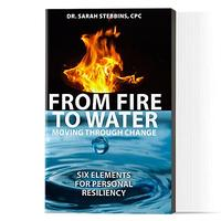 From Fire to Water: Moving Through Change: Six Elements for Personal Resiliency by Dr. Sarah Stebbins