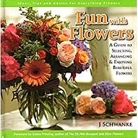 Fun With Flowers: A Guide to Selecting, Arranging & Enjoying Beautiful Flowers