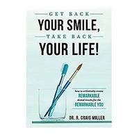 Get Back Your Smile, Take Back Your Life! How to Artistically Create Remarkable Dental Results for the Remarkable You