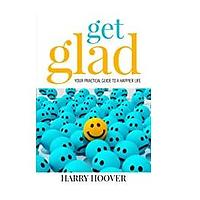 Get Glad: Your Practical Guide for a Happier Life by Harry Hoover