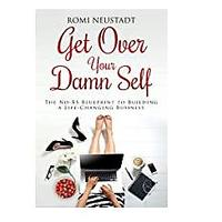 Get Over Your Damn Self: The No-BS Blueprint to Building a Life-Changing Business by Romi Neustadt