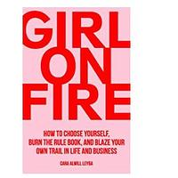 Girl On Fire: How to Choose Yourself, Burn the Rule Book and Blaze Your Own Trail in Life and Business by Cara Alwill Leyba