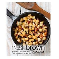 Hash Brown Recipes: A Potato Cookbook With Delicious Hash Brown Recipes