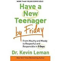 Have a New Teenager by Friday: From Mouthy & Moody to Respectful and Responsible in 5 Days