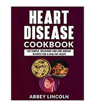 Heart Disease Cookbook: 120 Simple, Delicious and Low-Sodium Recipes for a Healthy Heart