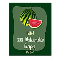 Hello! 300 Watermelon Recipes: Best Watermelon Cookbook Ever For Beginners