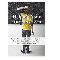 Helping Your Anxious Teen: Positive Parenting Strategies to Help Your Teen Beat Anxiety, Stress and Worry