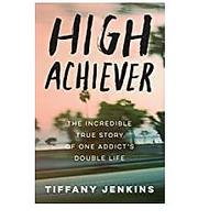 High Achiever: The Incredible True Story of One Addict's Double Life (Bestseller)