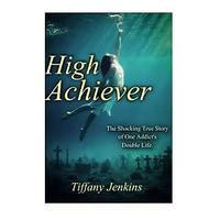 High Achiever: The Shocking True Story of One Addict's Double Life (Juggling the Jenkins)