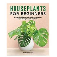 Houseplants for Beginners: A Practical Guide to Choosing, Growing and Helping Your Plants Thrive